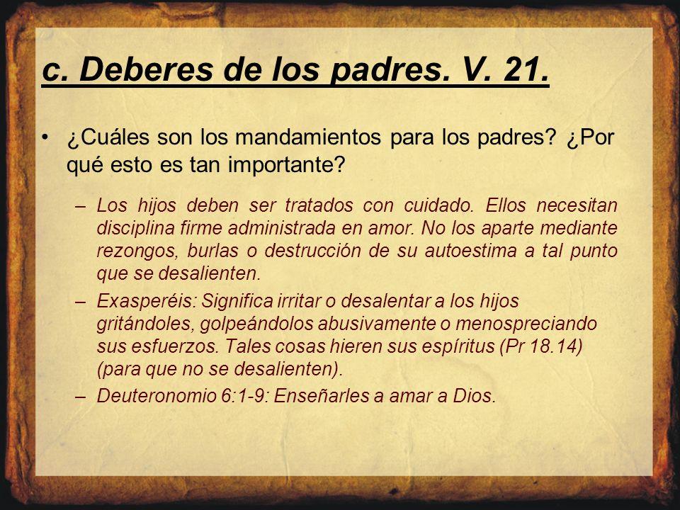 c. Deberes de los padres. V. 21. ¿Cuáles son los mandamientos para los padres? ¿Por qué esto es tan importante? –Los hijos deben ser tratados con cuid
