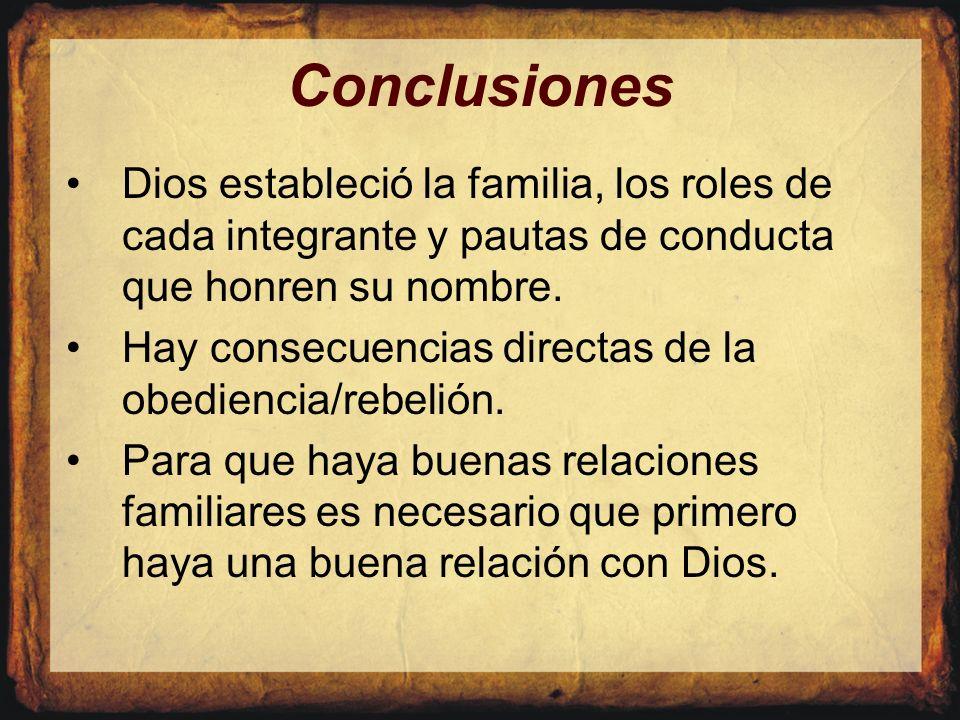 Conclusiones Dios estableció la familia, los roles de cada integrante y pautas de conducta que honren su nombre. Hay consecuencias directas de la obed