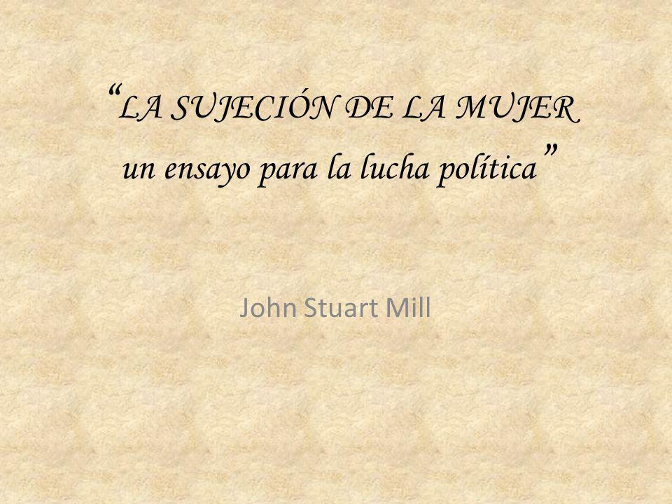 LA SUJECIÓN DE LA MUJER un ensayo para la lucha política John Stuart Mill