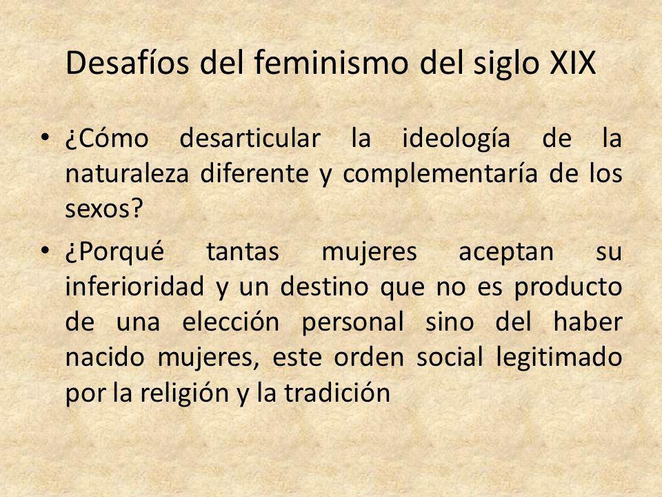 Desafíos del feminismo del siglo XIX ¿Cómo desarticular la ideología de la naturaleza diferente y complementaría de los sexos? ¿Porqué tantas mujeres