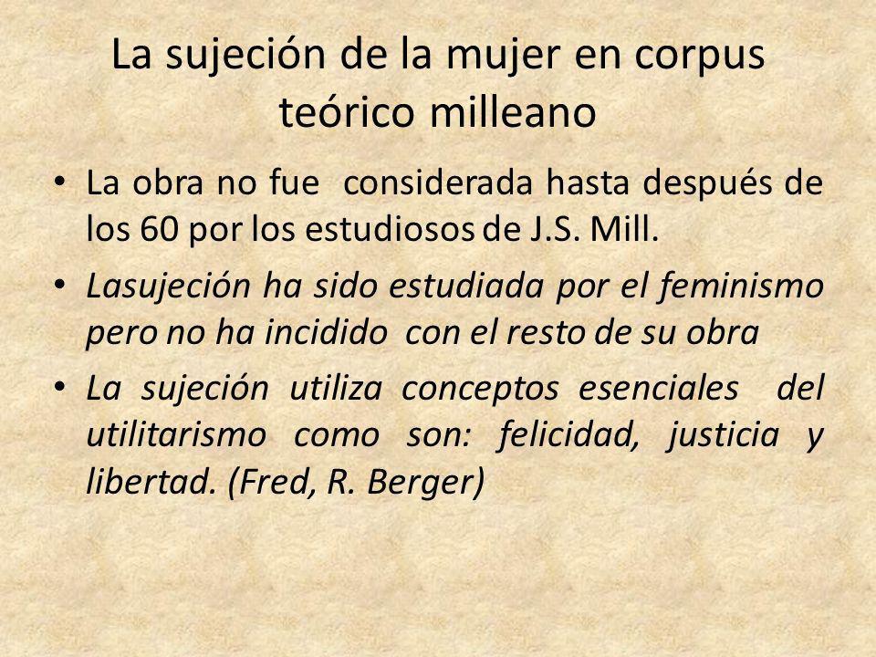 La sujeción de la mujer en corpus teórico milleano La obra no fue considerada hasta después de los 60 por los estudiosos de J.S. Mill. Lasujeción ha s