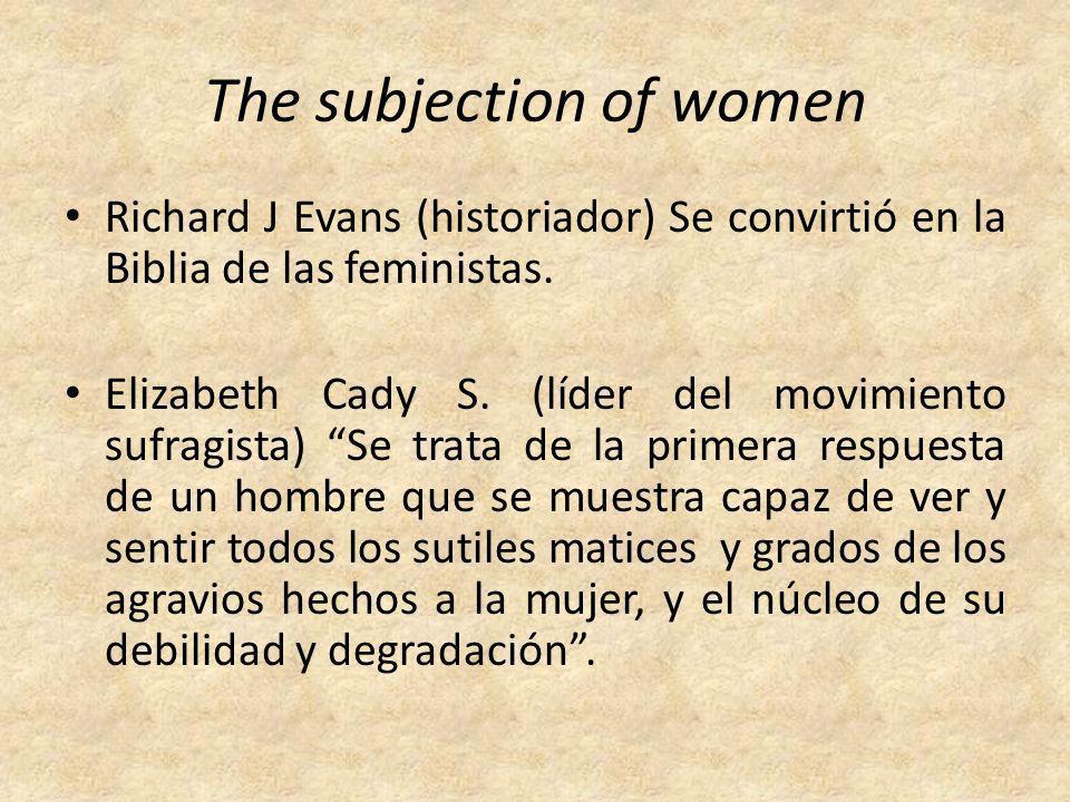 The subjection of women Richard J Evans (historiador) Se convirtió en la Biblia de las feministas. Elizabeth Cady S. (líder del movimiento sufragista)