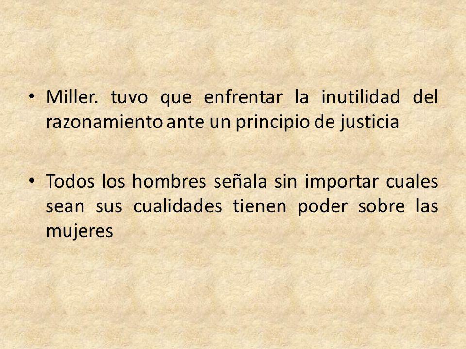 Miller. tuvo que enfrentar la inutilidad del razonamiento ante un principio de justicia Todos los hombres señala sin importar cuales sean sus cualidad