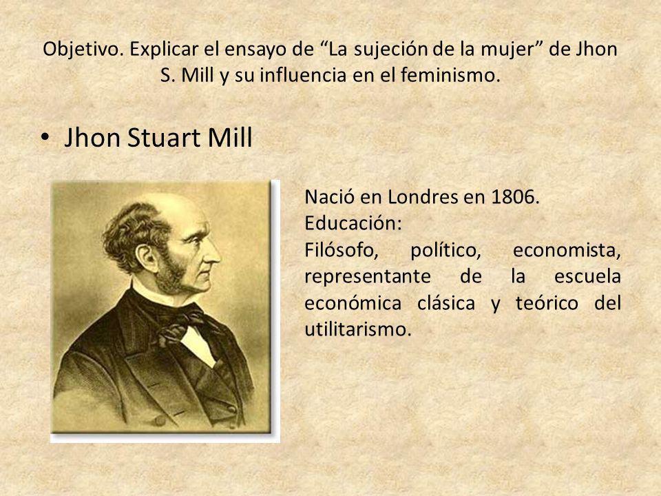 Objetivo. Explicar el ensayo de La sujeción de la mujer de Jhon S. Mill y su influencia en el feminismo. Jhon Stuart Mill Nació en Londres en 1806. Ed