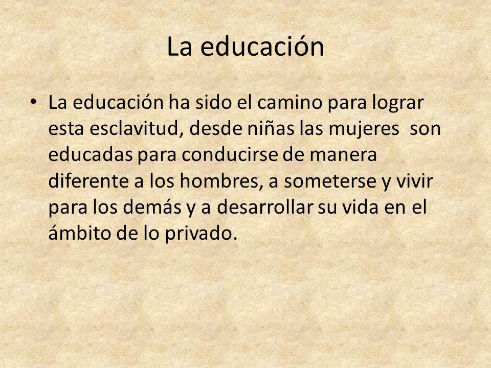 La educación La educación ha sido el camino para lograr esta esclavitud, desde niñas las mujeres son educadas para conducirse de manera diferente a lo