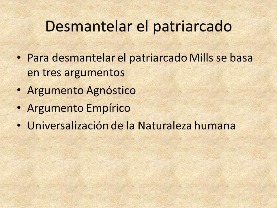 Desmantelar el patriarcado Para desmantelar el patriarcado Mills se basa en tres argumentos Argumento Agnóstico Argumento Empírico Universalización de