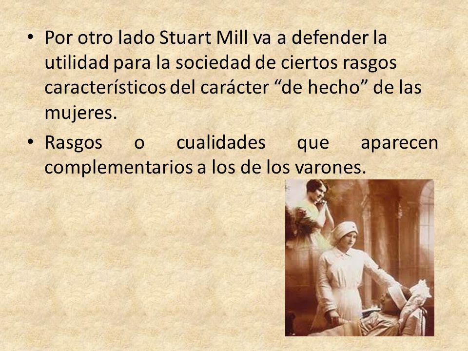 Por otro lado Stuart Mill va a defender la utilidad para la sociedad de ciertos rasgos característicos del carácter de hecho de las mujeres. Rasgos o