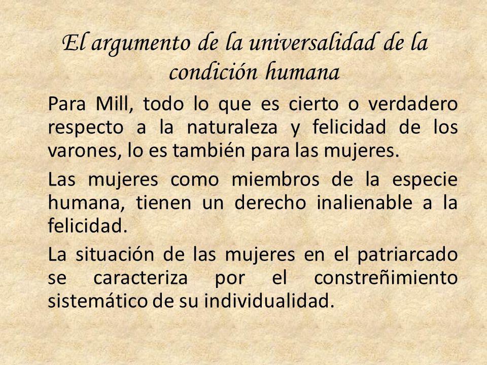 El argumento de la universalidad de la condición humana Para Mill, todo lo que es cierto o verdadero respecto a la naturaleza y felicidad de los varon