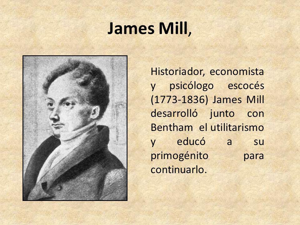 James Mill, Historiador, economista y psicólogo escocés (1773-1836) James Mill desarrolló junto con Bentham el utilitarismo y educó a su primogénito p