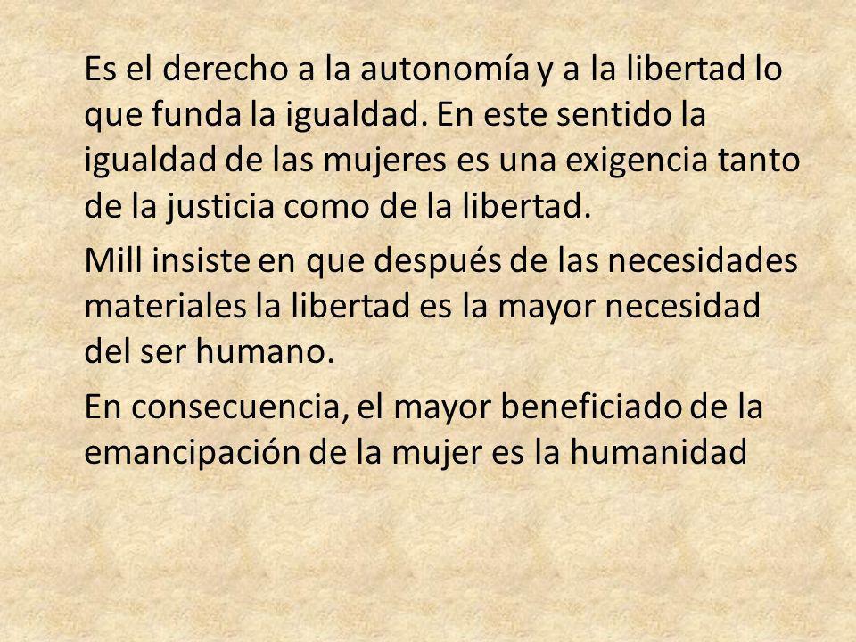 Es el derecho a la autonomía y a la libertad lo que funda la igualdad. En este sentido la igualdad de las mujeres es una exigencia tanto de la justici