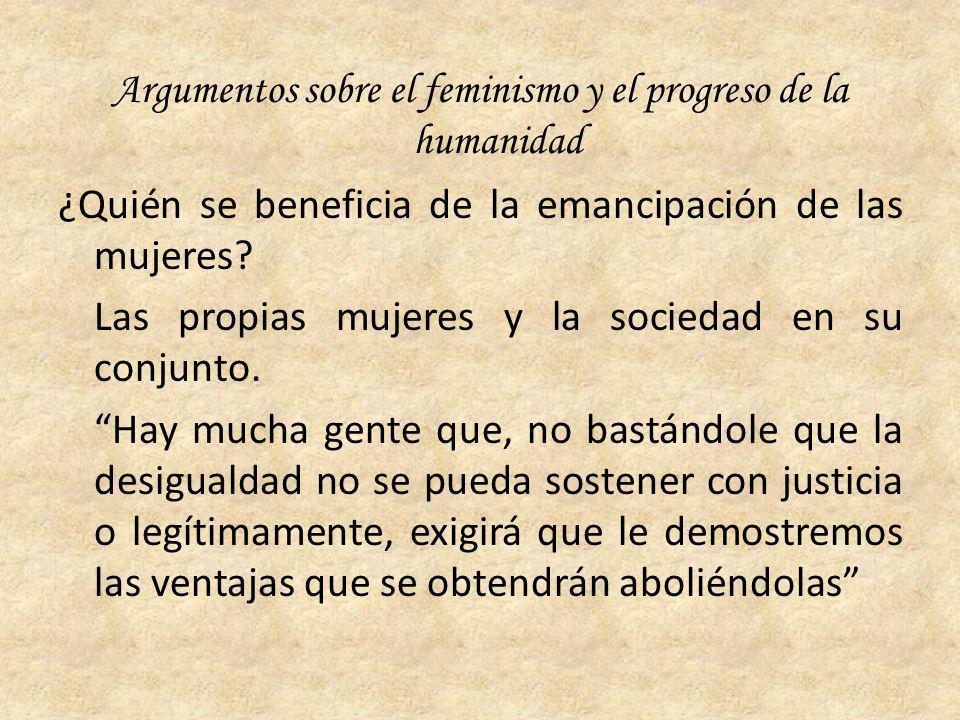 Argumentos sobre el feminismo y el progreso de la humanidad ¿Quién se beneficia de la emancipación de las mujeres? Las propias mujeres y la sociedad e