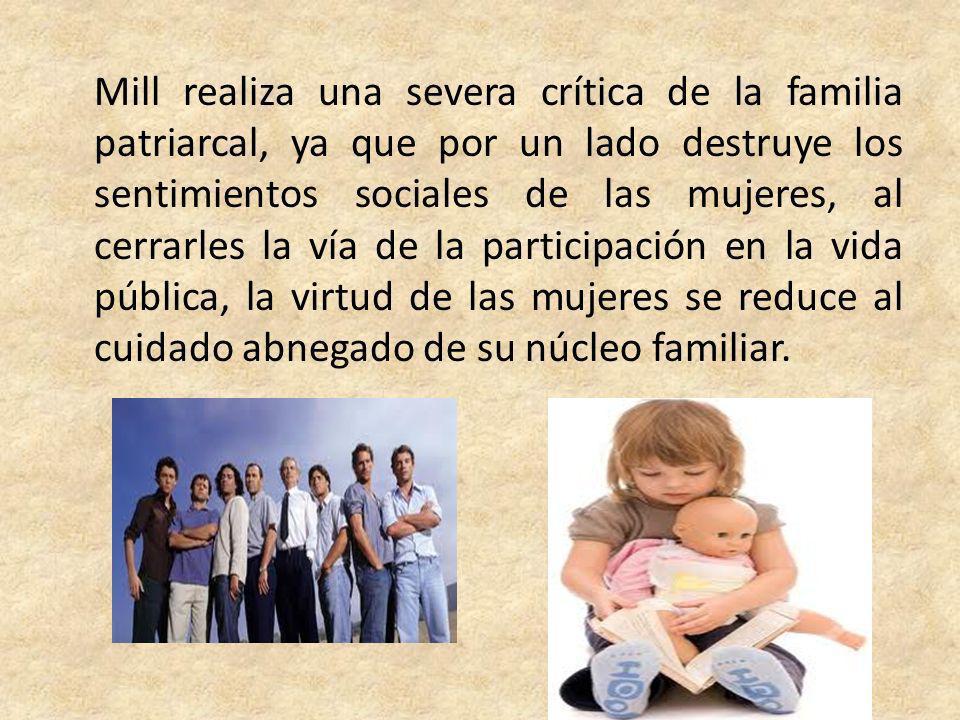 Mill realiza una severa crítica de la familia patriarcal, ya que por un lado destruye los sentimientos sociales de las mujeres, al cerrarles la vía de