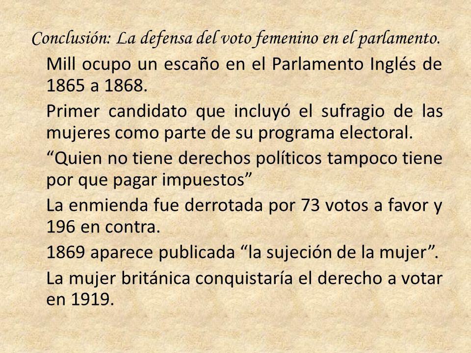 Conclusión: La defensa del voto femenino en el parlamento. Mill ocupo un escaño en el Parlamento Inglés de 1865 a 1868. Primer candidato que incluyó e