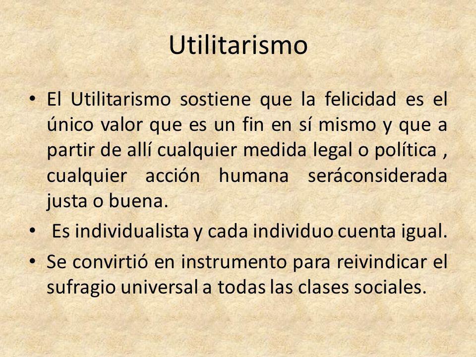 Utilitarismo El Utilitarismo sostiene que la felicidad es el único valor que es un fin en sí mismo y que a partir de allí cualquier medida legal o pol