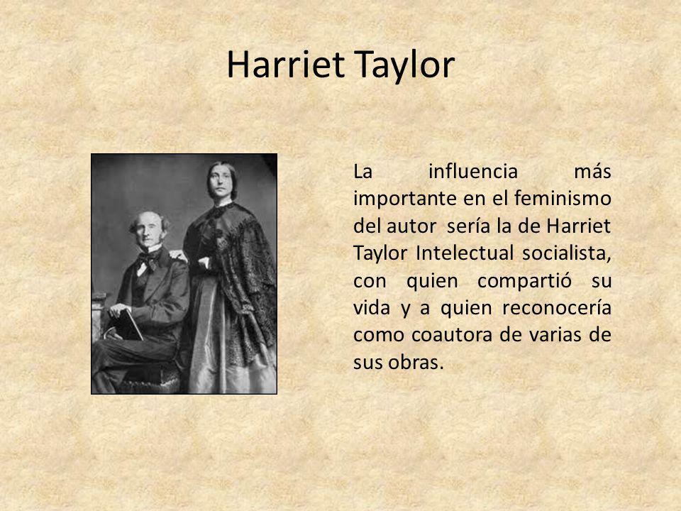 Harriet Taylor La influencia más importante en el feminismo del autor sería la de Harriet Taylor Intelectual socialista, con quien compartió su vida y