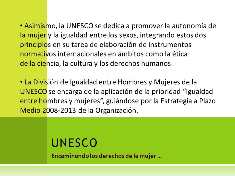 Encaminando los derechos de la mujer … UNESCO Asimismo, la UNESCO se dedica a promover la autonomía de la mujer y la igualdad entre los sexos, integrando estos dos principios en su tarea de elaboración de instrumentos normativos internacionales en ámbitos como la ética de la ciencia, la cultura y los derechos humanos.