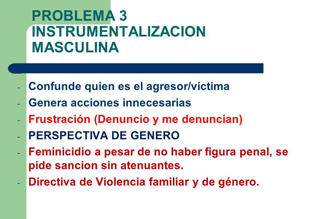 PROBLEMA 3 INSTRUMENTALIZACION MASCULINA - Confunde quien es el agresor/víctima - Genera acciones innecesarias - Frustración (Denuncio y me denuncian)