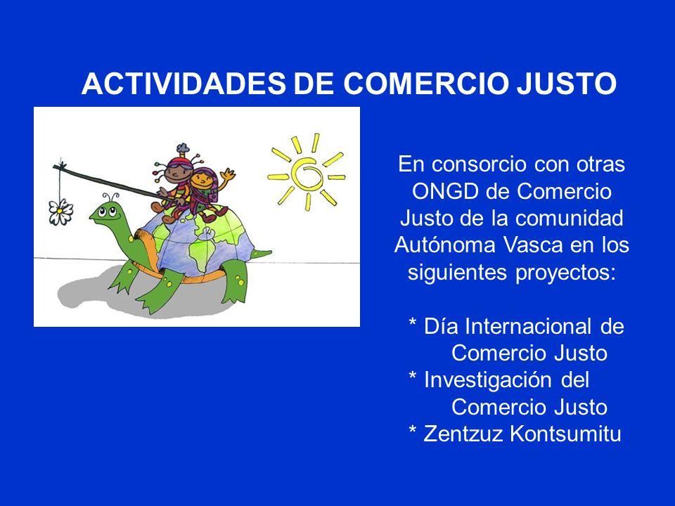 ACTIVIDADES DE COMERCIO JUSTO En consorcio con otras ONGD de Comercio Justo de la comunidad Autónoma Vasca en los siguientes proyectos: * Día Internacional de Comercio Justo * Investigación del Comercio Justo * Zentzuz Kontsumitu