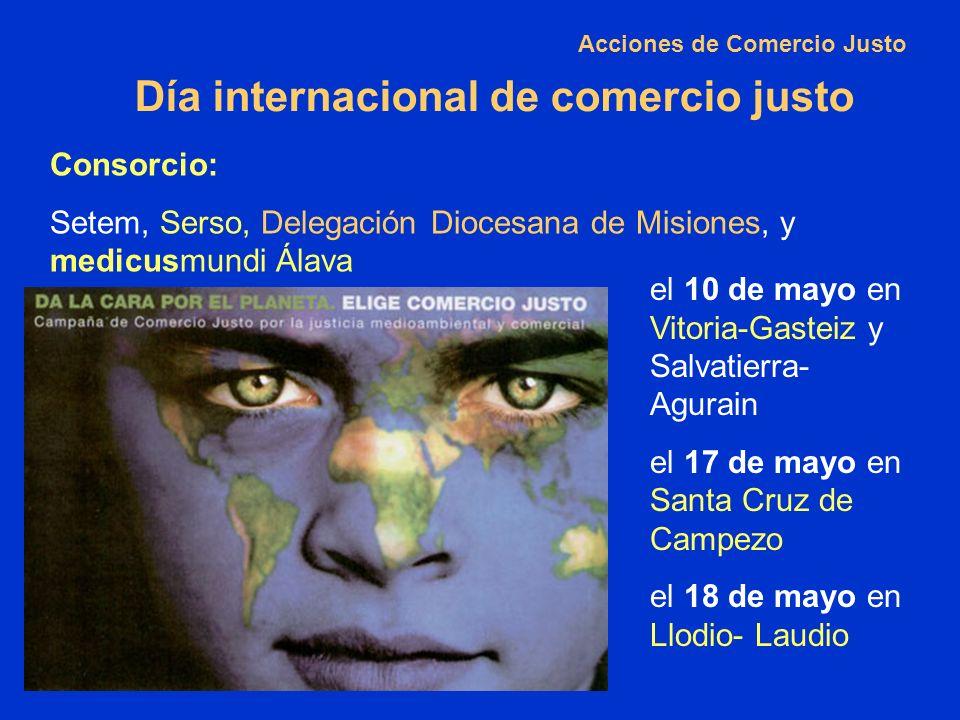 Día internacional de comercio justo Consorcio: Setem, Serso, Delegación Diocesana de Misiones, y medicusmundi Álava Acciones de Comercio Justo el 10 de mayo en Vitoria-Gasteiz y Salvatierra- Agurain el 17 de mayo en Santa Cruz de Campezo el 18 de mayo en Llodio- Laudio