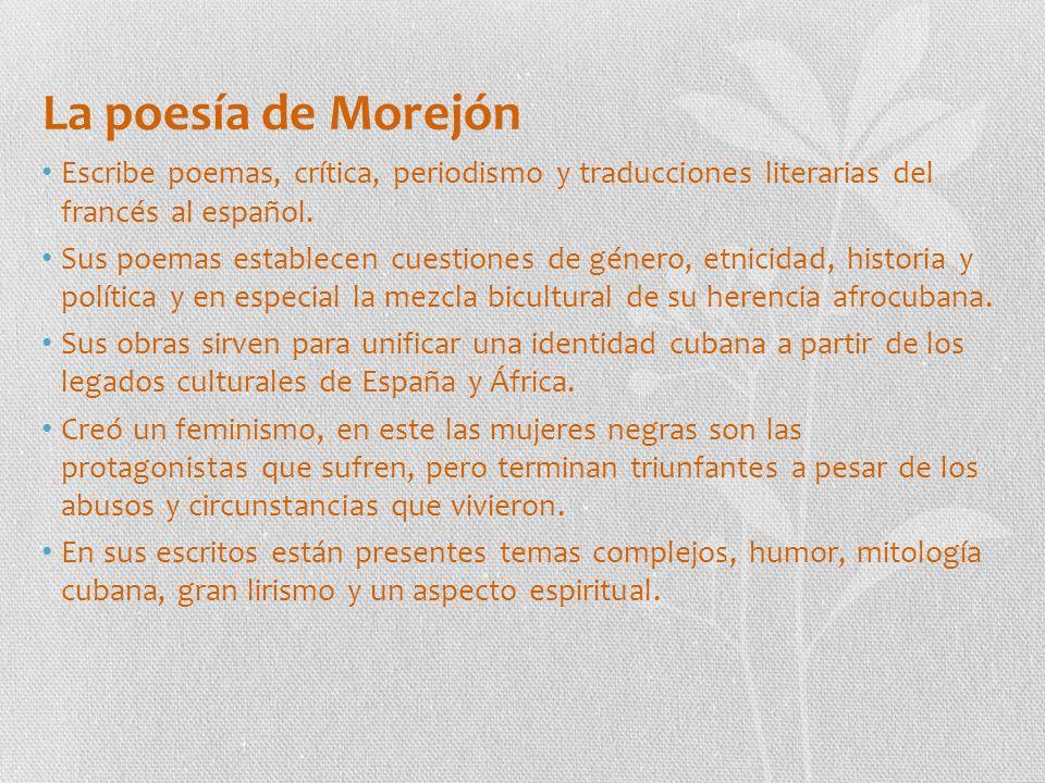 La poesía de Morejón Escribe poemas, crítica, periodismo y traducciones literarias del francés al español.