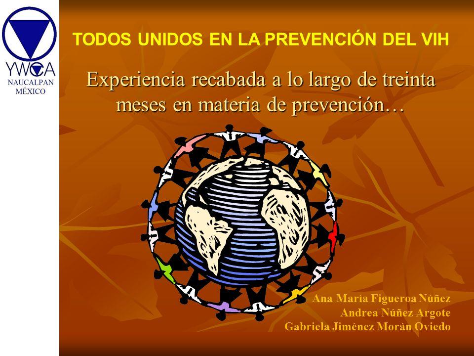 Experiencia recabada a lo largo de treinta meses en materia de prevención… TODOS UNIDOS EN LA PREVENCIÓN DEL VIH Ana María Figueroa Núñez Andrea Núñez