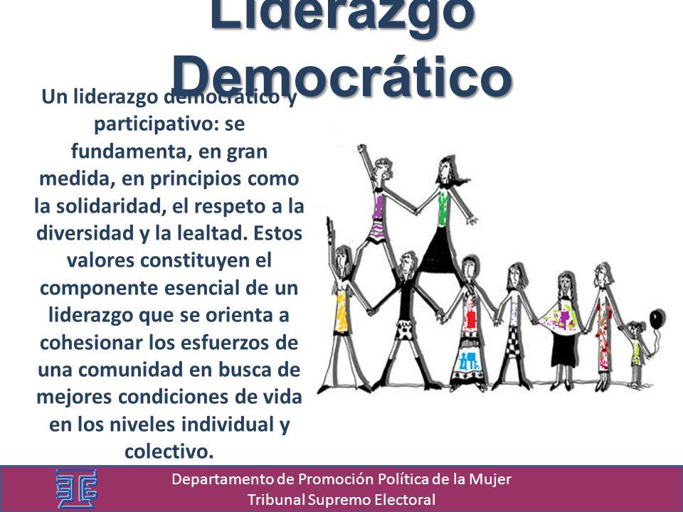 Liderazgo Democrático Departamento de Promoción Política de la Mujer Tribunal Supremo Electoral Un liderazgo democrático y participativo: se fundamenta, en gran medida, en principios como la solidaridad, el respeto a la diversidad y la lealtad.