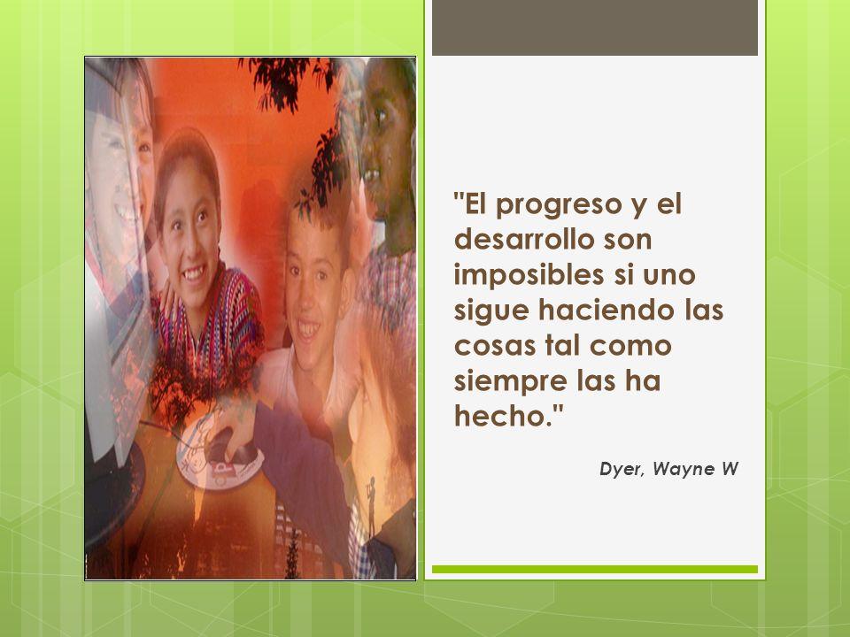 El progreso y el desarrollo son imposibles si uno sigue haciendo las cosas tal como siempre las ha hecho. Dyer, Wayne W
