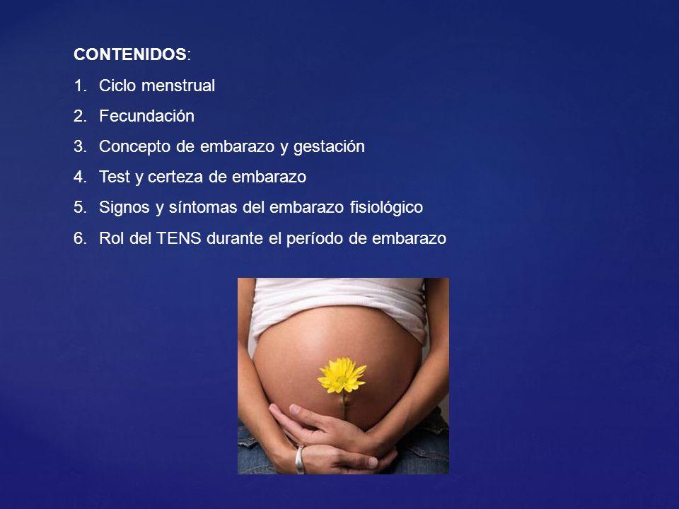 CONTENIDOS: 1.Ciclo menstrual 2.Fecundación 3.Concepto de embarazo y gestación 4.Test y certeza de embarazo 5.Signos y síntomas del embarazo fisiológico 6.Rol del TENS durante el período de embarazo