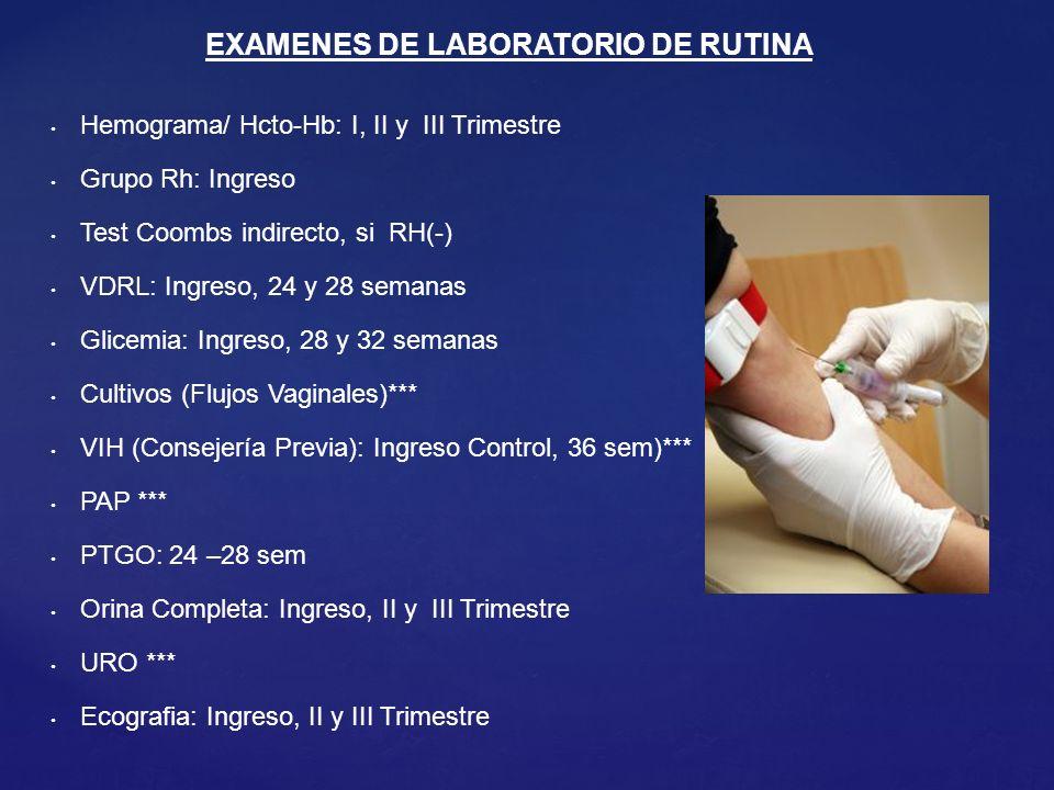 Hemograma/ Hcto-Hb: I, II y III Trimestre Grupo Rh: Ingreso Test Coombs indirecto, si RH(-) VDRL: Ingreso, 24 y 28 semanas Glicemia: Ingreso, 28 y 32 semanas Cultivos (Flujos Vaginales)*** VIH (Consejería Previa): Ingreso Control, 36 sem)*** PAP *** PTGO: 24 –28 sem Orina Completa: Ingreso, II y III Trimestre URO *** Ecografia: Ingreso, II y III Trimestre EXAMENES DE LABORATORIO DE RUTINA