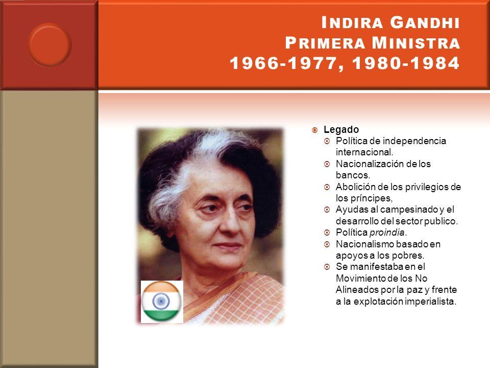 I NDIRA G ANDHI P RIMERA M INISTRA 1966-1977, 1980-1984 Legado Política de independencia internacional. Nacionalización de los bancos. Abolición de lo