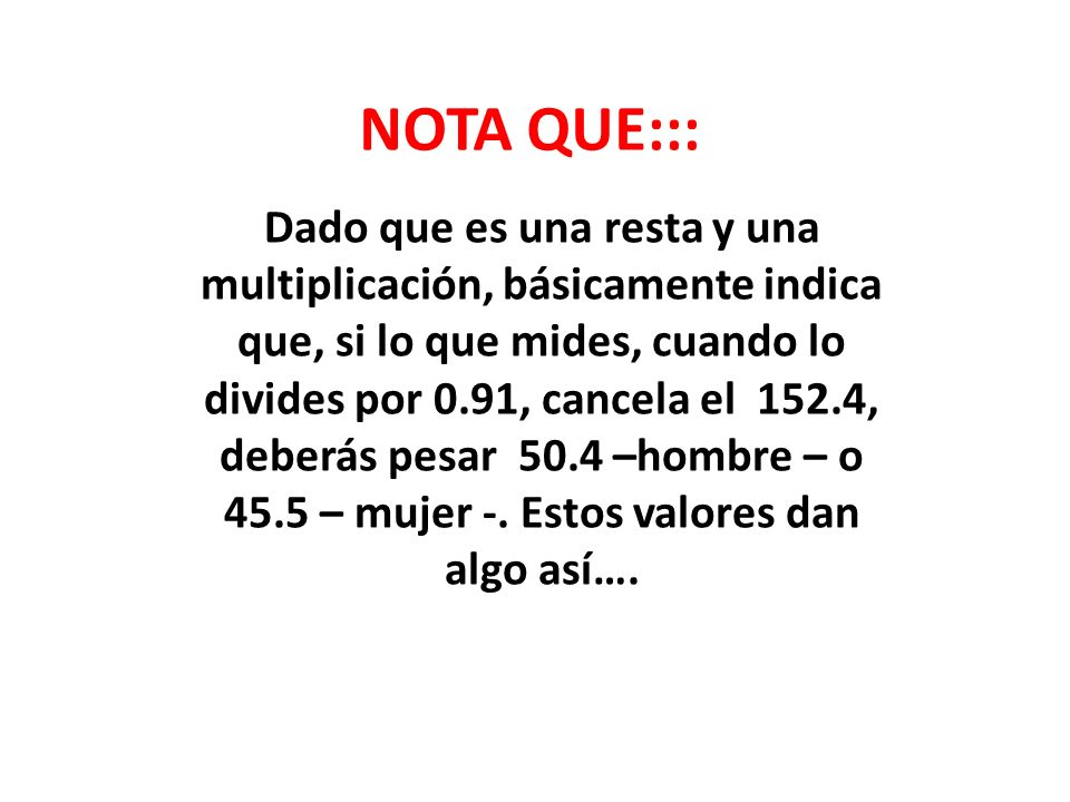 NOTA QUE::: Dado que es una resta y una multiplicación, básicamente indica que, si lo que mides, cuando lo divides por 0.91, cancela el 152.4, deberás pesar 50.4 –hombre – o 45.5 – mujer -.