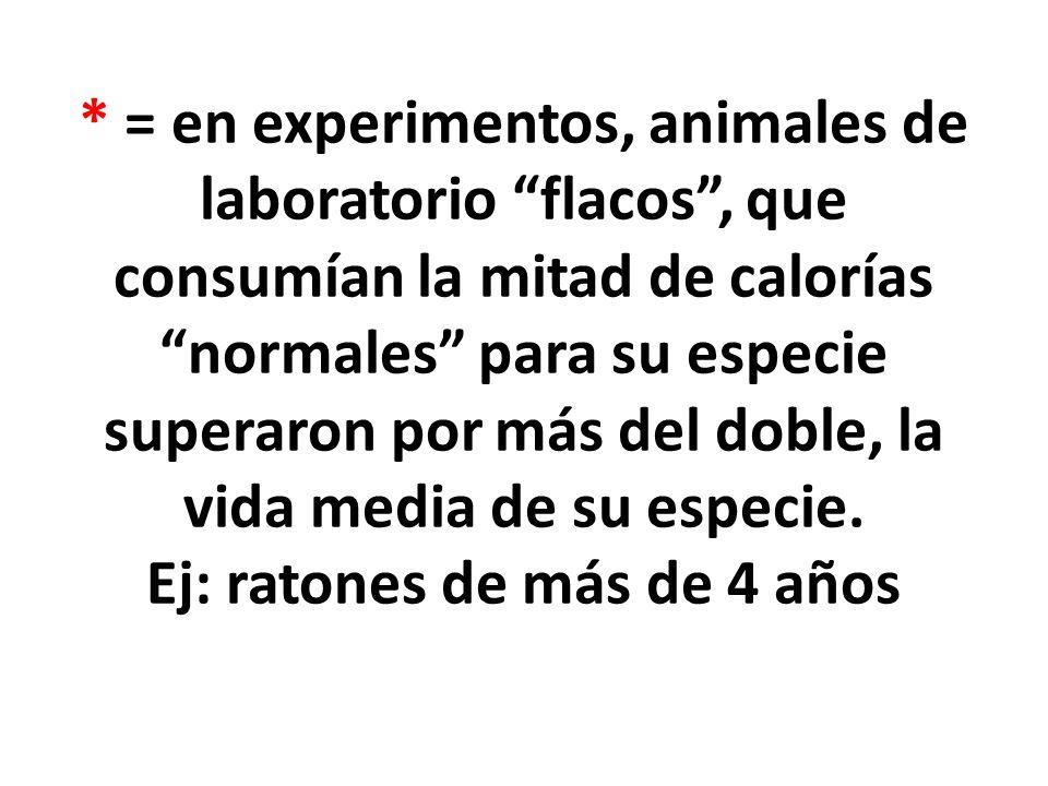 * = en experimentos, animales de laboratorio flacos, que consumían la mitad de calorías normales para su especie superaron por más del doble, la vida media de su especie.