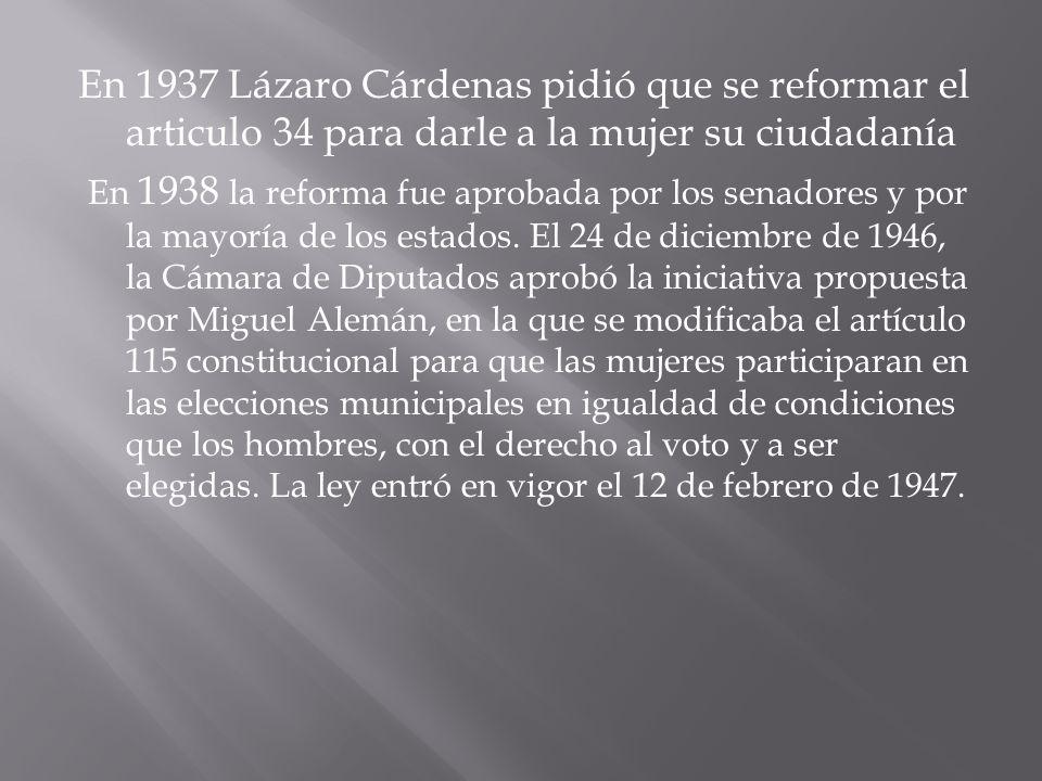 En 1937 Lázaro Cárdenas pidió que se reformar el articulo 34 para darle a la mujer su ciudadanía En 1938 la reforma fue aprobada por los senadores y p