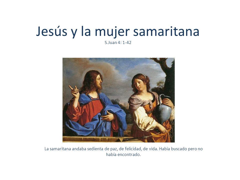Jesús y la mujer samaritana S.Juan 4: 1-42 La samaritana andaba sedienta de paz, de felicidad, de vida. Había buscado pero no había encontrado.