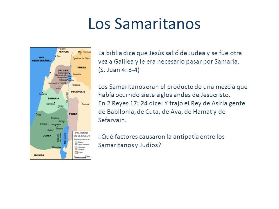 Los Samaritanos La biblia dice que Jesús salió de Judea y se fue otra vez a Galilea y le era necesario pasar por Samaria. (S. Juan 4: 3-4) Los Samarit