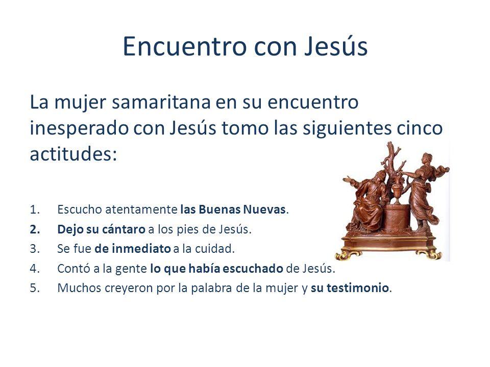 Encuentro con Jesús La mujer samaritana en su encuentro inesperado con Jesús tomo las siguientes cinco actitudes: 1.Escucho atentamente las Buenas Nue