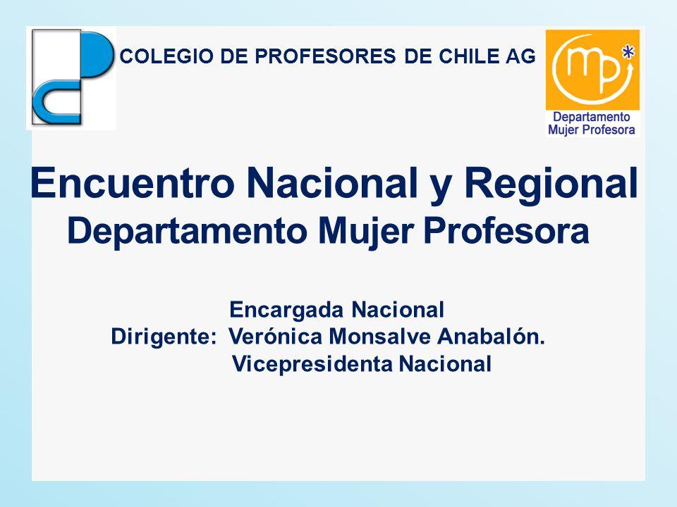 COLEGIO DE PROFESORES DE CHILE AG Encuentro Nacional y Regional Departamento Mujer Profesora Encargada Nacional Dirigente: Verónica Monsalve Anabalón.