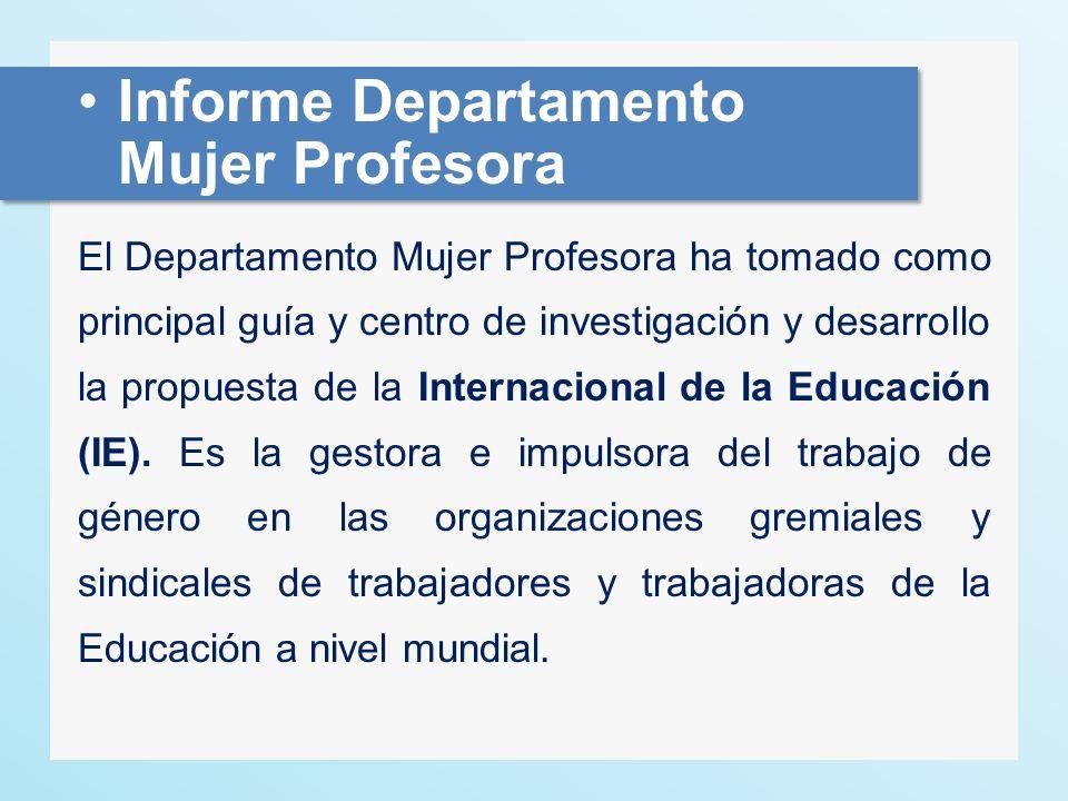 Informe Departamento Mujer Profesora El Departamento Mujer Profesora ha tomado como principal guía y centro de investigación y desarrollo la propuesta de la Internacional de la Educación (IE).