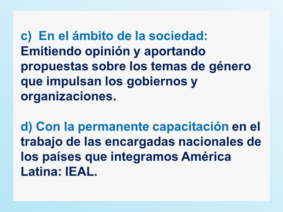 c) En el ámbito de la sociedad: Emitiendo opinión y aportando propuestas sobre los temas de género que impulsan los gobiernos y organizaciones. d) Con
