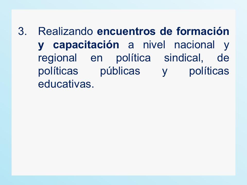 3.Realizando encuentros de formación y capacitación a nivel nacional y regional en política sindical, de políticas públicas y políticas educativas.