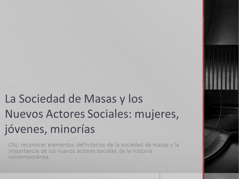 La Sociedad de Masas y los Nuevos Actores Sociales: mujeres, jóvenes, minorías Obj: reconocer elementos definitorios de la sociedad de masas y la impo