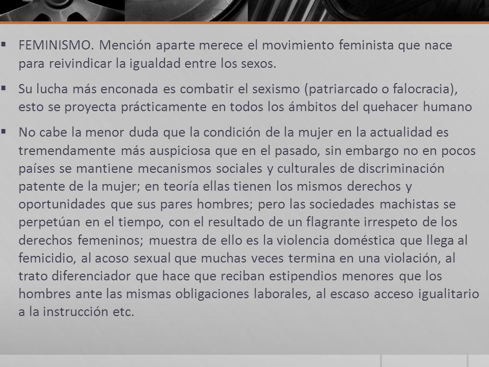 FEMINISMO. Mención aparte merece el movimiento feminista que nace para reivindicar la igualdad entre los sexos. Su lucha más enconada es combatir el s