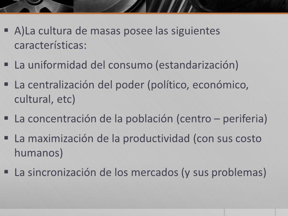 A)La cultura de masas posee las siguientes características: La uniformidad del consumo (estandarización) La centralización del poder (político, económ