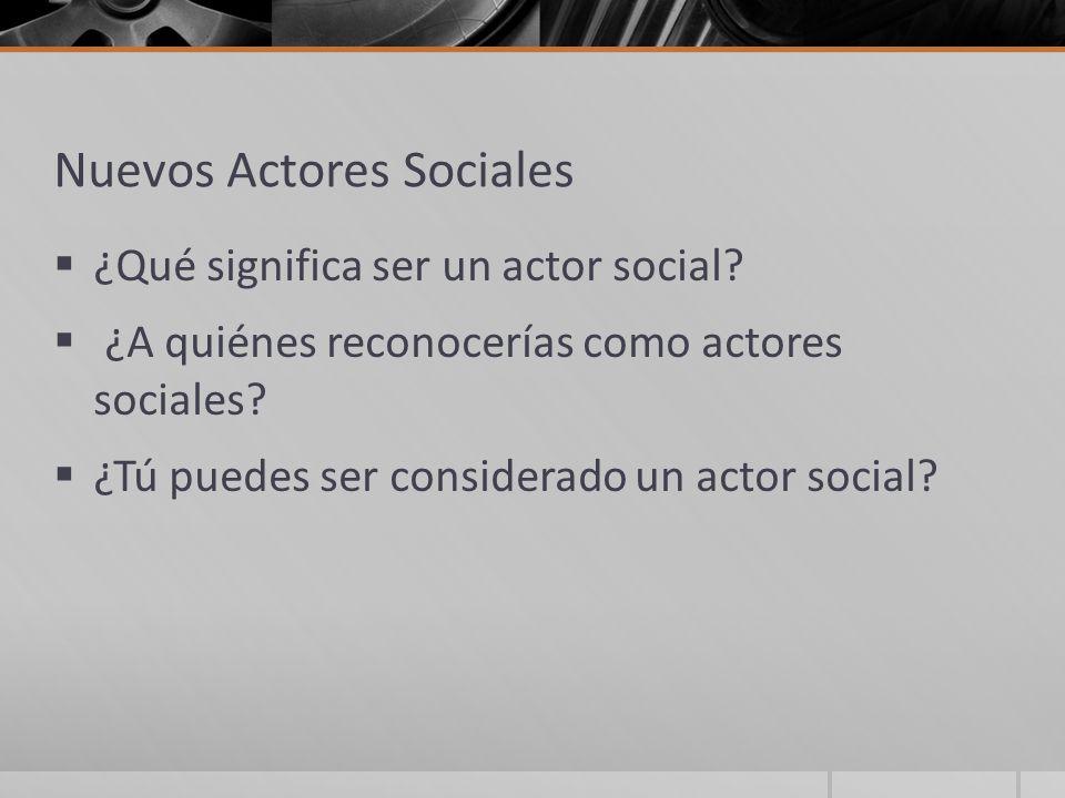 Nuevos Actores Sociales ¿Qué significa ser un actor social? ¿A quiénes reconocerías como actores sociales? ¿Tú puedes ser considerado un actor social?