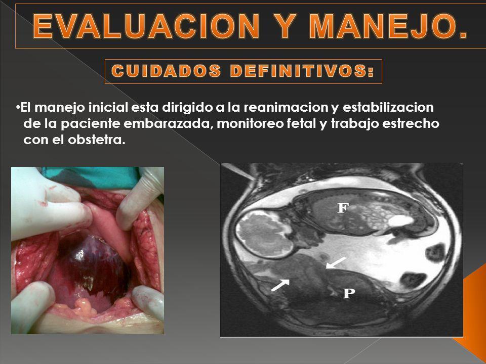 El manejo inicial esta dirigido a la reanimacion y estabilizacion de la paciente embarazada, monitoreo fetal y trabajo estrecho con el obstetra.