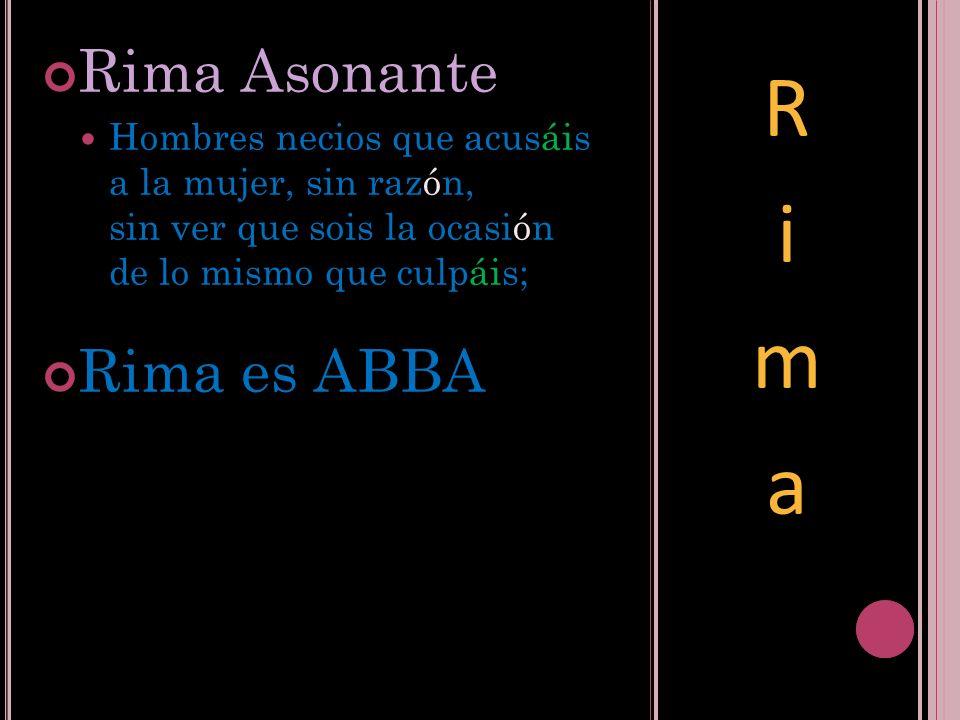 Rima Asonante Hombres necios que acusáis a la mujer, sin razón, sin ver que sois la ocasión de lo mismo que culpáis; Rima es ABBA