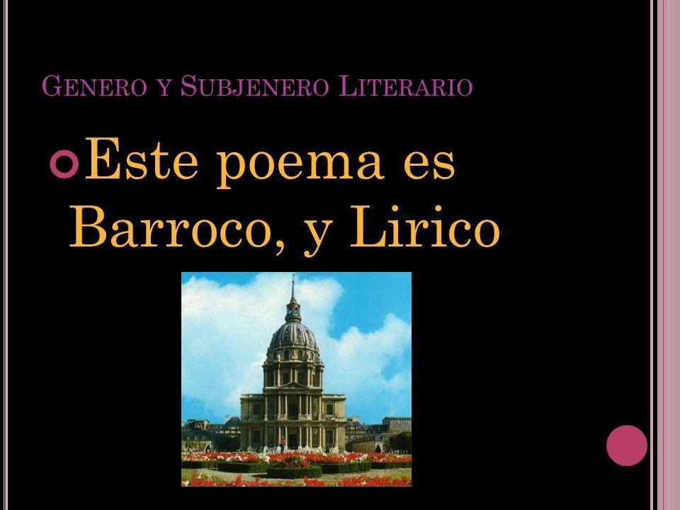 G ENERO Y S UBJENERO L ITERARIO Este poema es Barroco, y Lirico