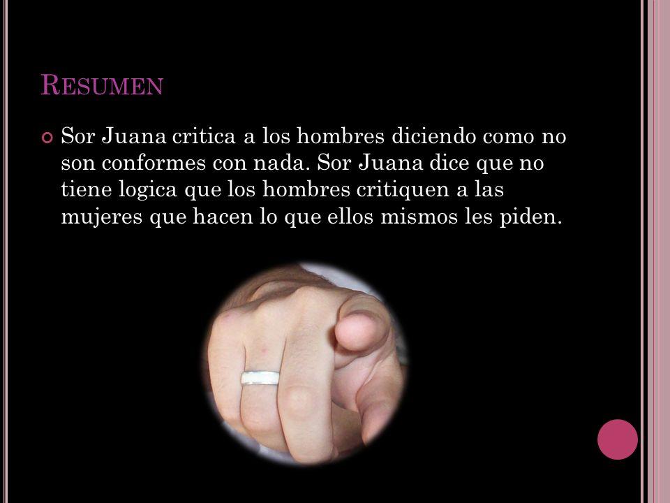 R ESUMEN Sor Juana critica a los hombres diciendo como no son conformes con nada.