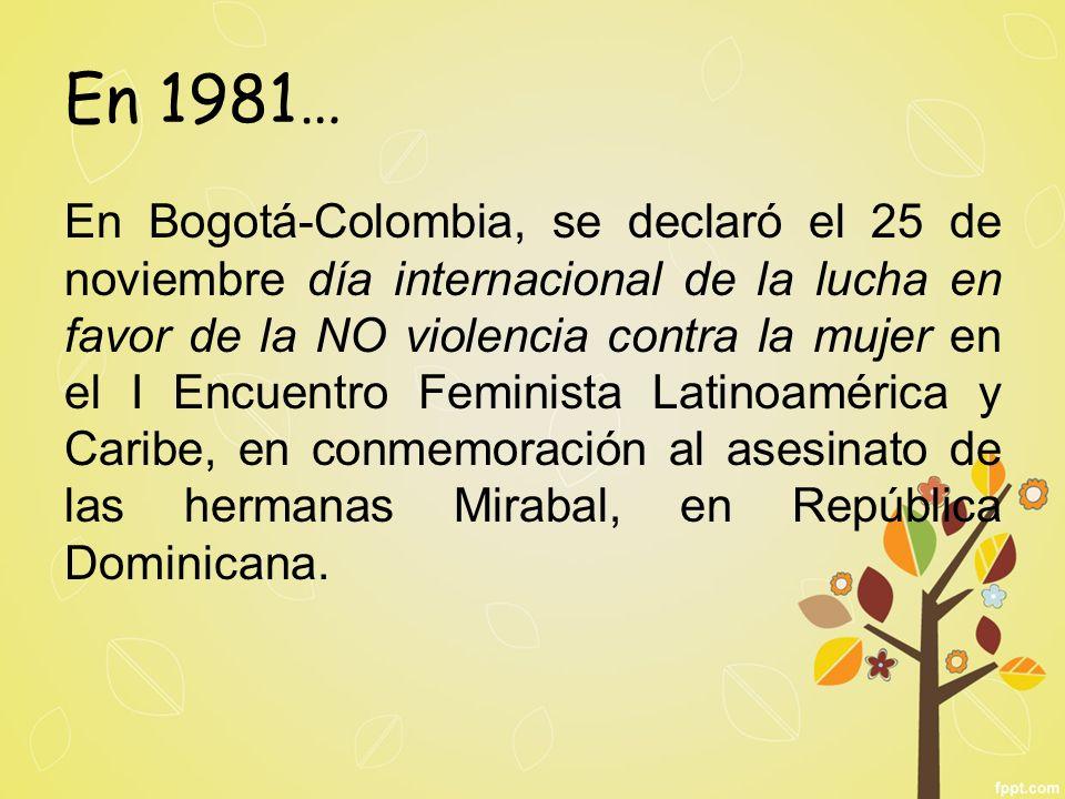 En 1981… En Bogotá-Colombia, se declaró el 25 de noviembre día internacional de la lucha en favor de la NO violencia contra la mujer en el I Encuentro