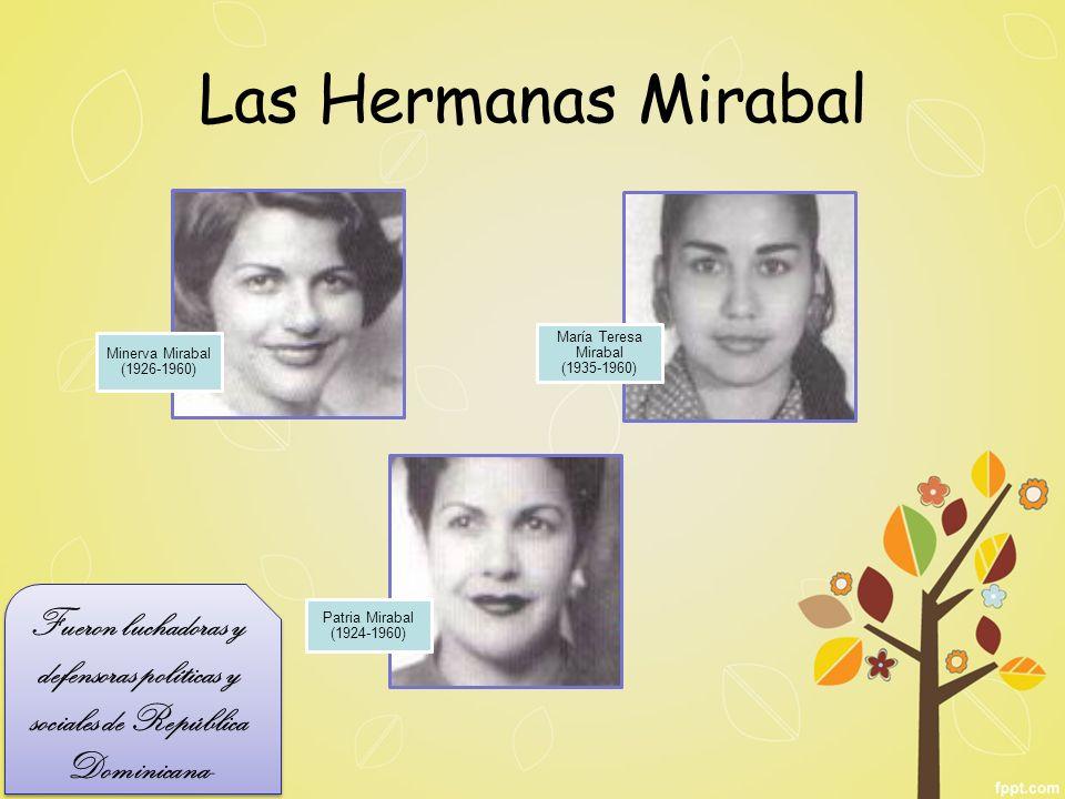 Las Hermanas Mirabal Minerva Mirabal (1926-1960) María Teresa Mirabal (1935-1960) Patria Mirabal (1924-1960) Fueron luchadoras y defensoras políticas